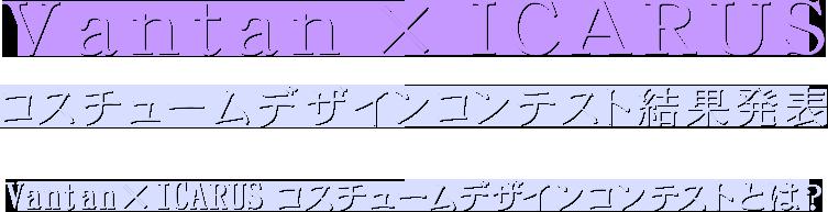 Vantan × ICARUS コスチュームデザインコンテスト結果発表 Vantan × ICARUS コスチュームデザインコンテストとは?