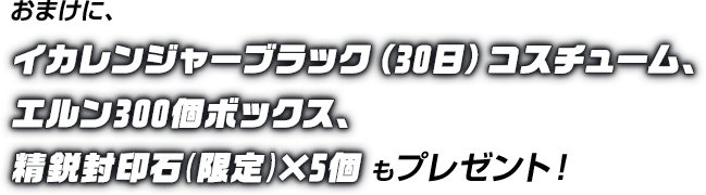 おまけに、イカレンジャーブラック(30日)コスチューム、エルン300個ボックス、精鋭封印石(限定)×5個もプレゼント!