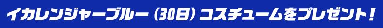 イカレンジャーブルー(30日)コスチュームをプレゼント!