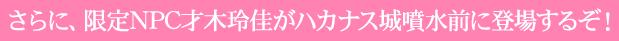 さらに、限定NPC才木玲佳がハカナス城噴水前に登場するぞ!