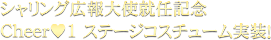 シャリング広報大使就任記念Cheer♥1 ステージコスチューム実装!